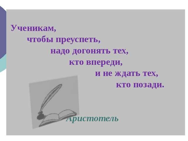 Ученикам, чтобы преуспеть, надо догонять тех, кто впереди, и не ждать тех, к...