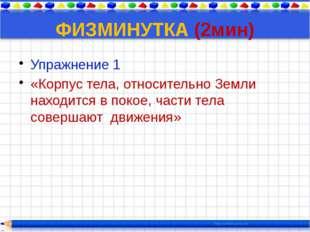 ФИЗМИНУТКА (2мин) Упражнение 1 «Корпус тела, относительно Земли находится в п