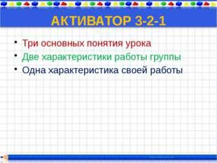 АКТИВАТОР 3-2-1 Три основных понятия урока Две характеристики работы группы О