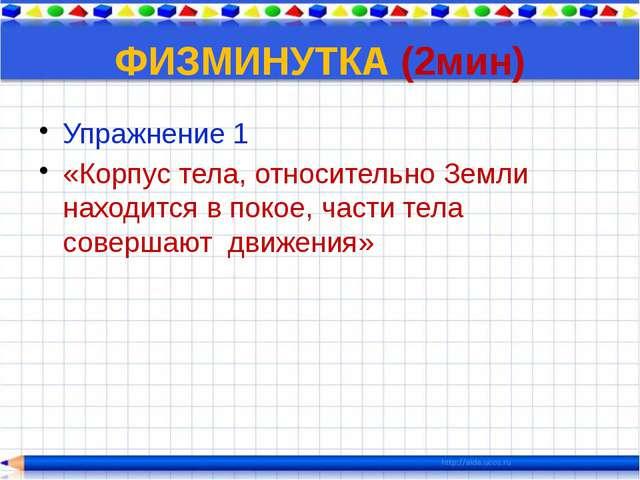 ФИЗМИНУТКА (2мин) Упражнение 1 «Корпус тела, относительно Земли находится в п...