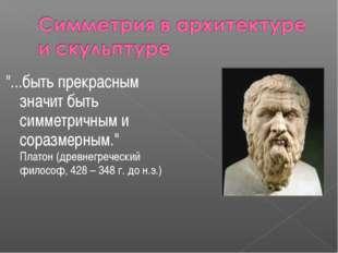 """""""...быть прекрасным значит быть симметричным и соразмерным."""" Платон (древнег"""