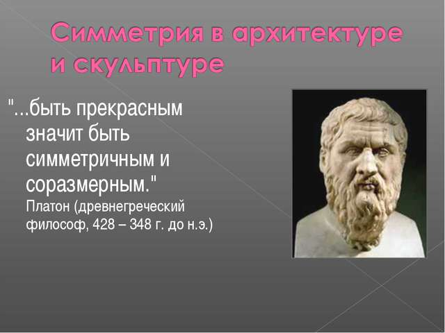 """""""...быть прекрасным значит быть симметричным и соразмерным."""" Платон (древнег..."""