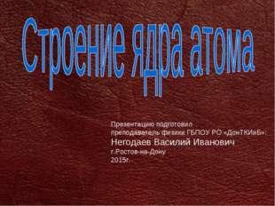 Презентацию подготовил преподаватель физики ГБПОУ РО «ДонТКИиБ»: Негодаев Вас