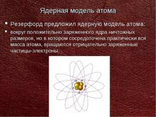 Ядерная модель атома Резерфорд предложил ядерную модель атома: вокруг положит