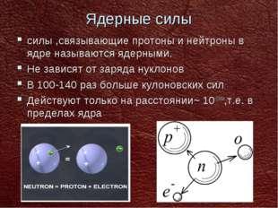 Ядерные силы силы ,связывающие протоны и нейтроны в ядре называются ядерными.