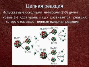 Цепная реакция Испускаемые осколками нейтроны (2-3) делят новые 2-3 ядра уран