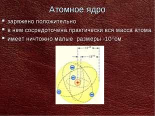 Атомное ядро заряжено положительно в нем сосредоточена практически вся масса