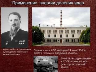 Применение энергии деления ядер Курчатов Игорь Васильевич-руководитель советс