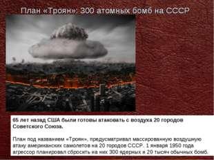План «Троян»: 300 атомных бомб на СССР 65 лет назад США были готовы атаковать