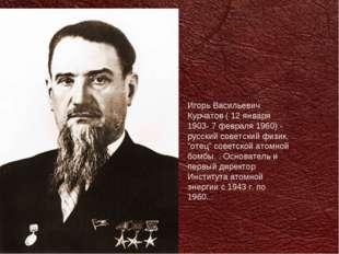 Игорь Васильевич Курчатов ( 12 января 1903- 7 февраля 1960) - русский советск