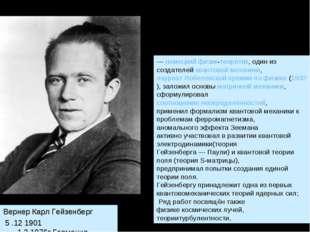 Вернер Карл Гейзенберг 5 .12 1901 -1.2.1976г.Германия. —немецкийфизик-теоре