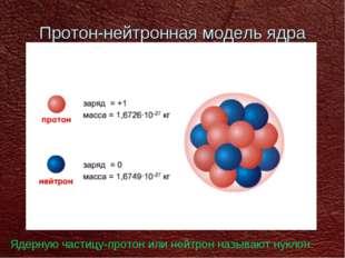 Протон-нейтронная модель ядра Ядерную частицу-протон или нейтрон называют нук
