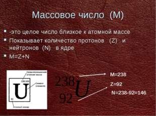 Массовое число (M) -это целое число близкое к атомной массе Показывает количе