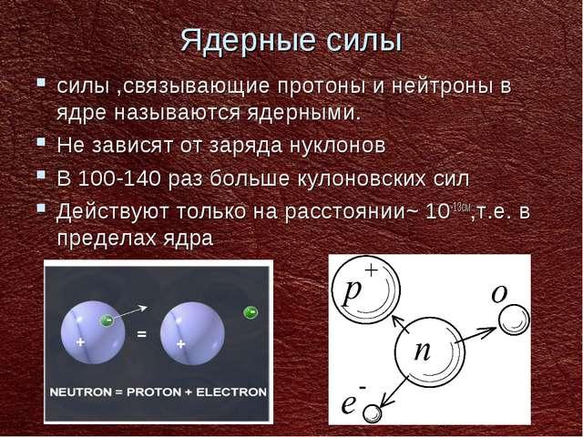Ядерные силы силы ,связывающие протоны и нейтроны в ядре называются ядерными....