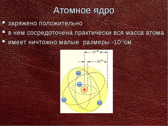 Атомное ядро заряжено положительно в нем сосредоточена практически вся масса...