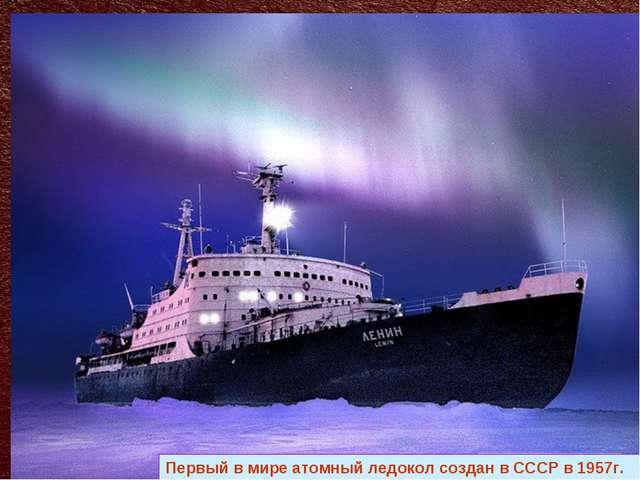 Первый в мире атомный ледокол создан в СССР в 1957г.