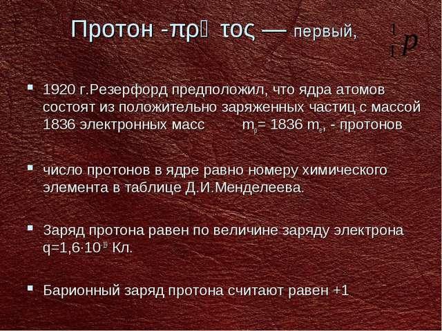 Протон -πρῶτος — первый, 1920 г.Резерфорд предположил, что ядра атомов состо...