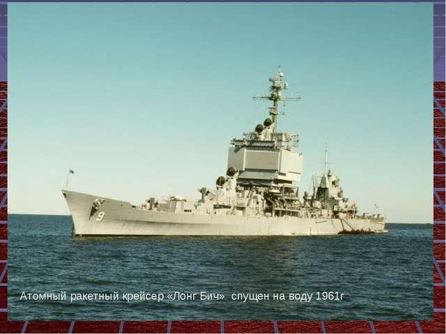 Атомный ракетный крейсер «Лонг Бич» спущен на воду 1961г