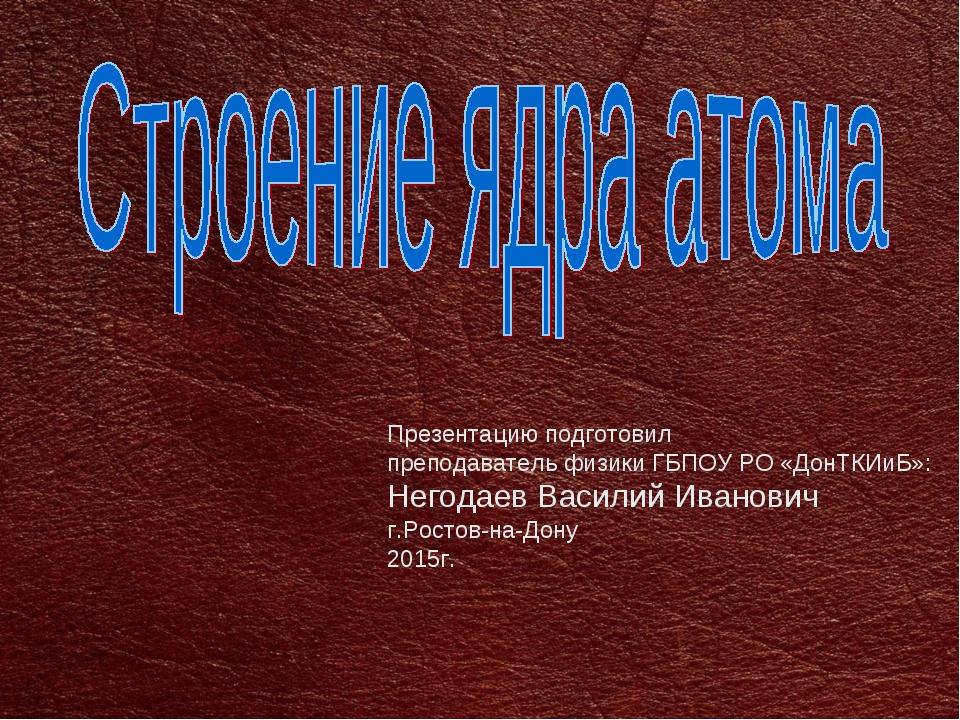 Презентацию подготовил преподаватель физики ГБПОУ РО «ДонТКИиБ»: Негодаев Вас...