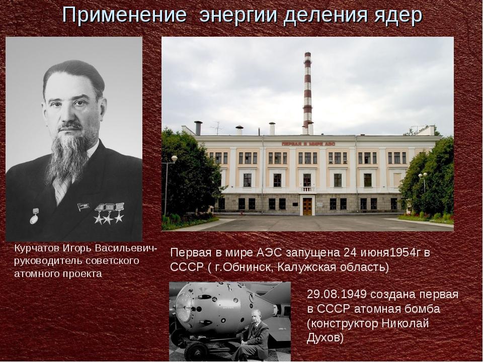 Применение энергии деления ядер Курчатов Игорь Васильевич-руководитель советс...