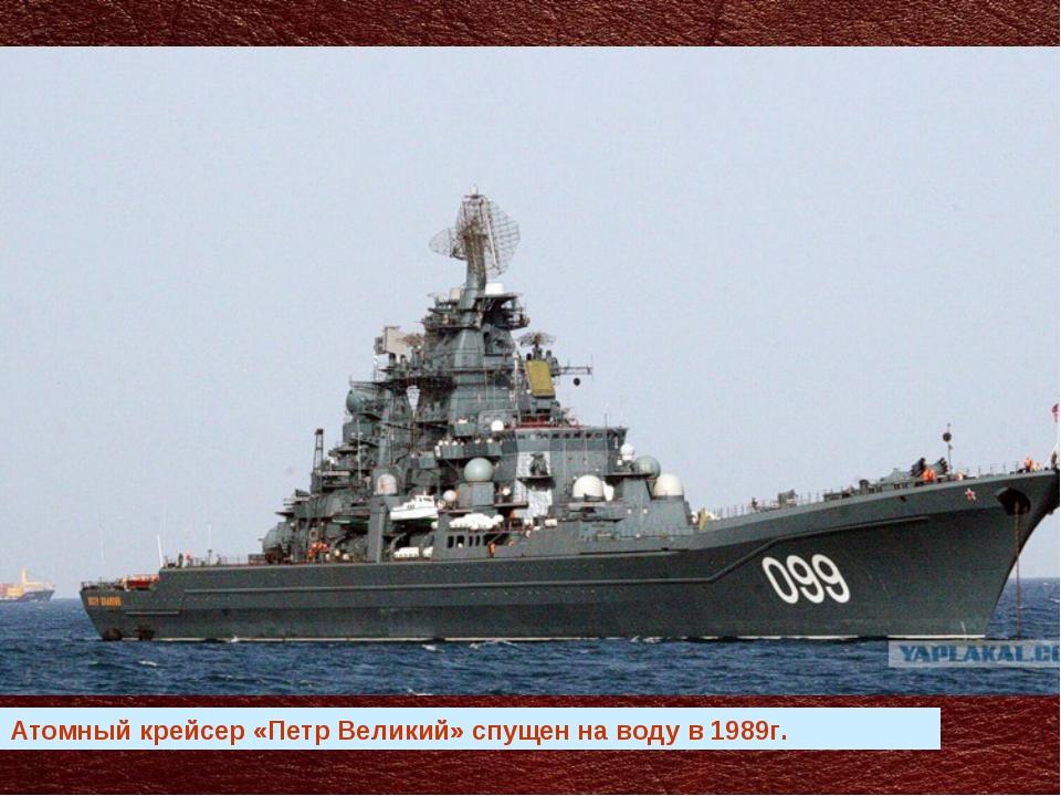 Атомный крейсер «Петр Великий» спущен на воду в 1989г.