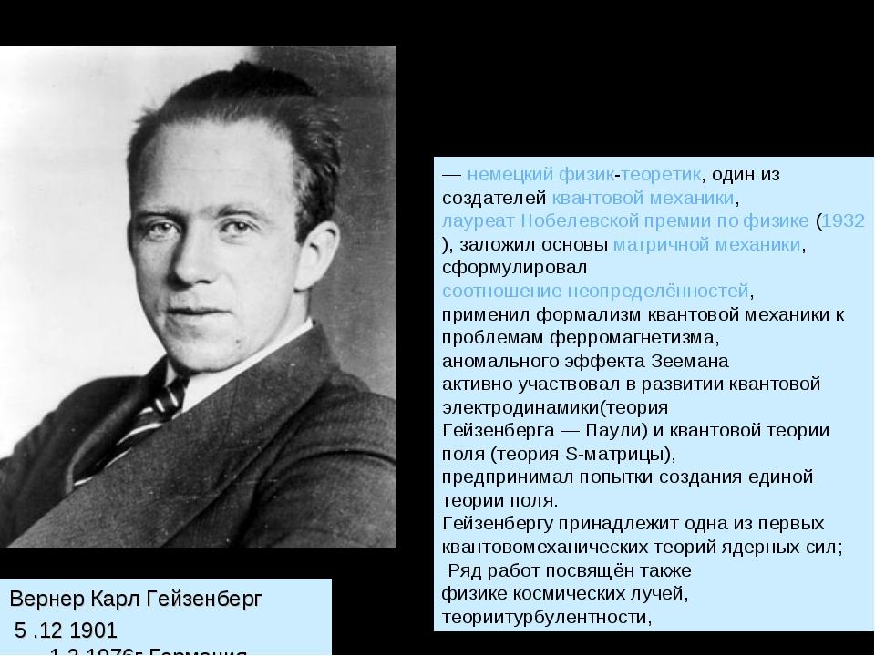 Вернер Карл Гейзенберг 5 .12 1901 -1.2.1976г.Германия. —немецкийфизик-теоре...