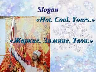 Slogan «Hot. Cool. Yours.» «Жаркие. Зимние. Твои.»