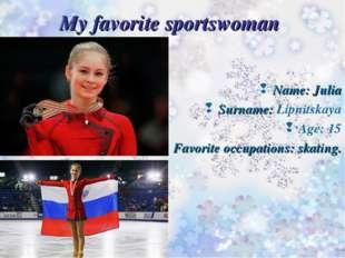 My favorite sportswoman Name: Julia Surname: Lipnitskaya Age: 15 Favorite occ