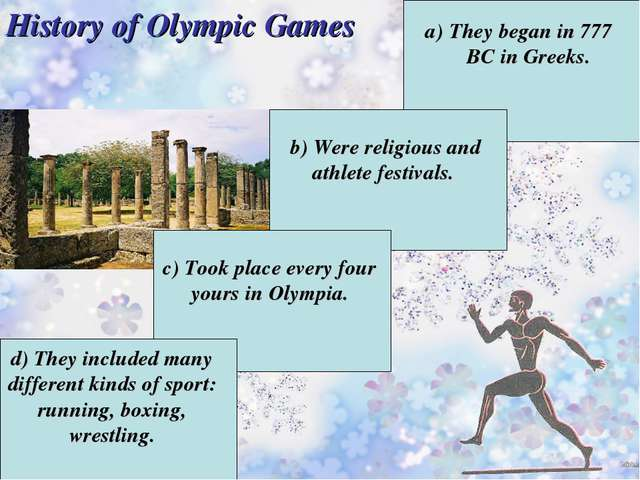 History of Olympic Games They began in 777 BC in Greeks. b) Were religious a...
