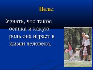 Цель: Узнать, что такое осанка и какую роль она играет в жизни человека.