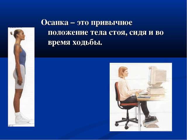 Осанка – это привычное положение тела стоя, сидя и во время ходьбы.