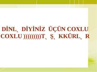 DİNLƏDİYİNİZ ÜÇÜN COXLU COXLU )))))))))TƏŞƏKKÜRLƏR