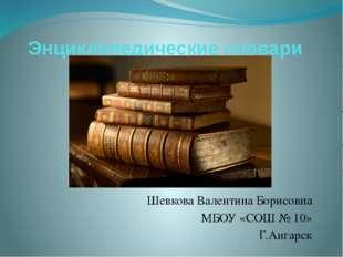 Энциклопедические словари Шевкова Валентина Борисовна МБОУ «СОШ № 10» Г.Ангарск