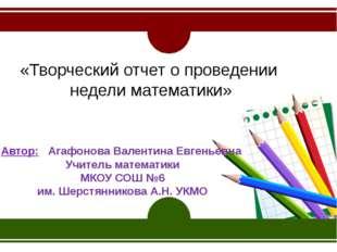 «Творческий отчет о проведении недели математики» Автор: Агафонова Валентина