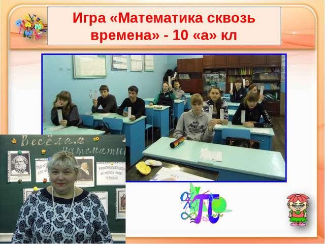 Игра «Математика сквозь времена» - 10 «а» кл