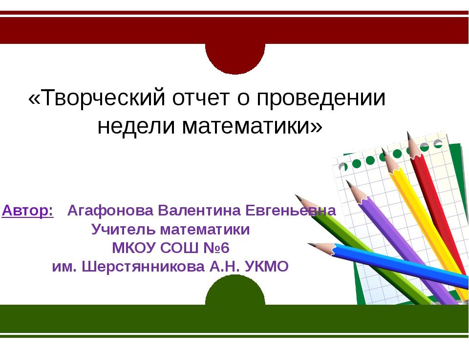 «Творческий отчет о проведении недели математики» Автор: Агафонова Валентина...