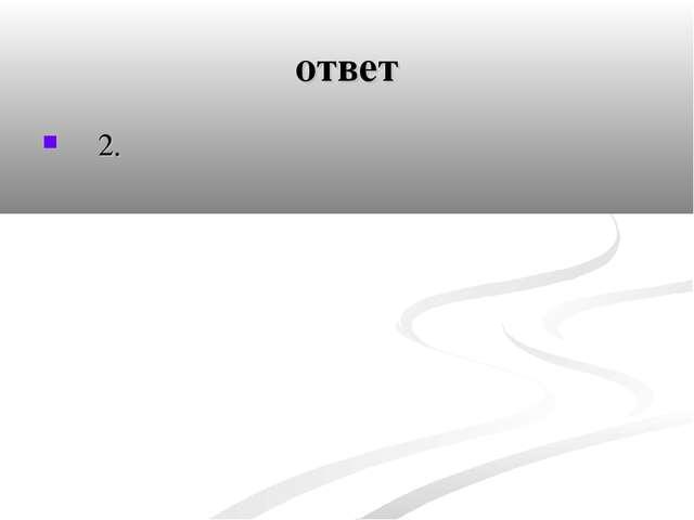 ответ 2.