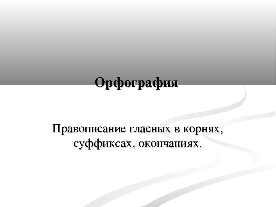 Орфография Правописание гласных в корнях, суффиксах, окончаниях.