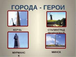 ГОРОДА - ГЕРОИ КЕРЧЬ СТАЛИНГРАД (ВОЛГОГРАД) МУРМАНСК МИНСК