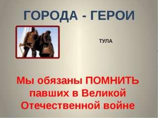 ГОРОДА - ГЕРОИ ТУЛА Мы обязаны ПОМНИТЬ павших в Великой Отечественной войне