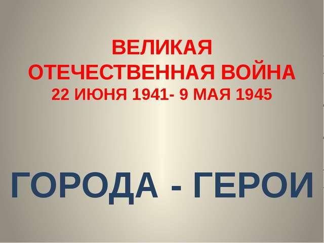 ВЕЛИКАЯ ОТЕЧЕСТВЕННАЯ ВОЙНА 22 ИЮНЯ 1941- 9 МАЯ 1945 ГОРОДА - ГЕРОИ