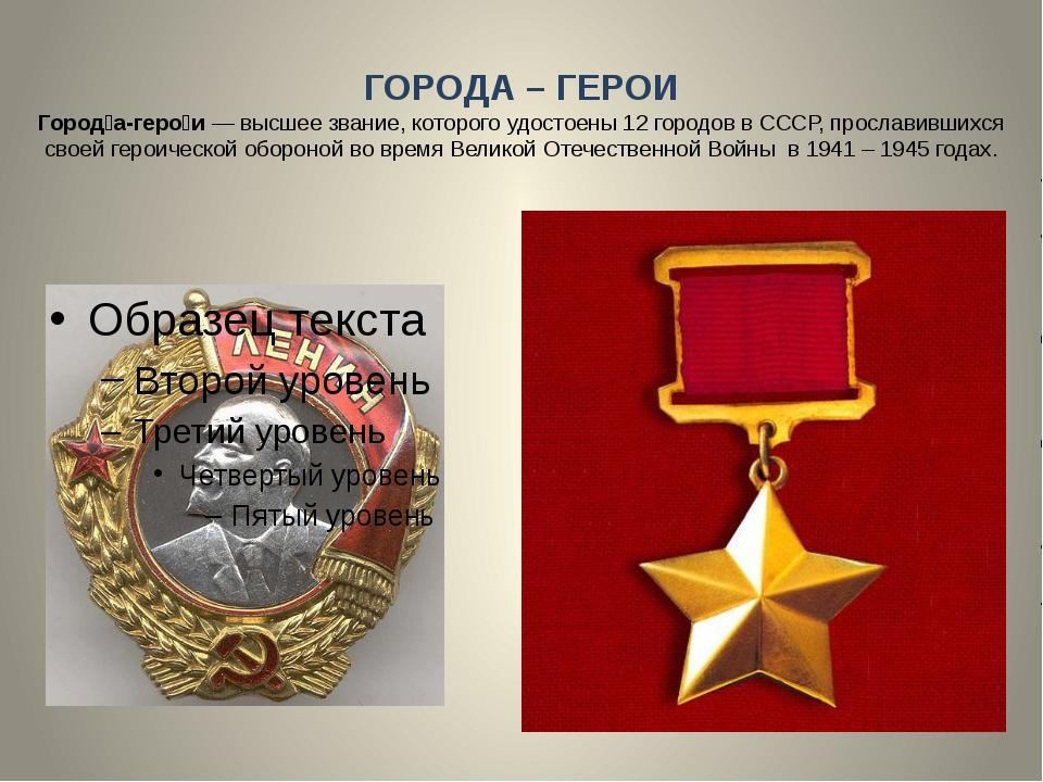 ГОРОДА – ГЕРОИ Город́а-геро́и — высшее звание, которого удостоены 12 городов...