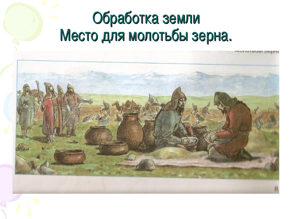 Обработка земли Место для молотьбы зерна.