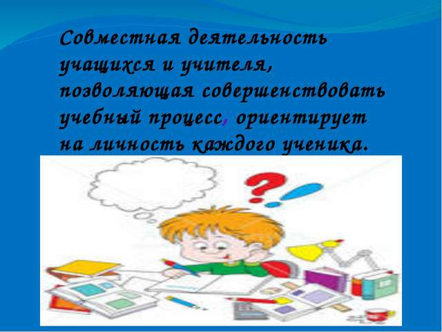 Совместная деятельность учащихся и учителя, позволяющая совершенствовать учеб...