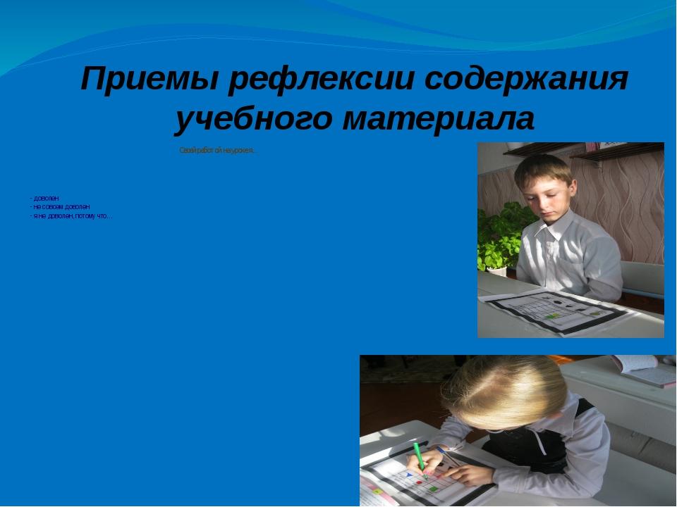 Приемы рефлексии содержания учебного материала Своей работой на уроке я... -...