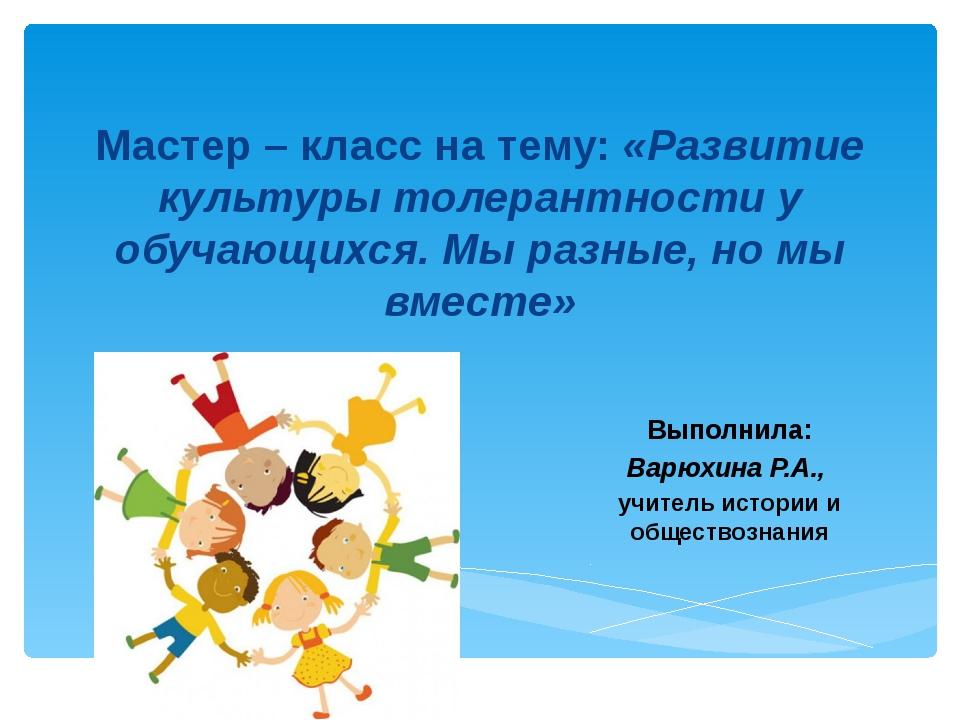 Мастер – класс на тему: «Развитие культуры толерантности у обучающихся. Мы ра...