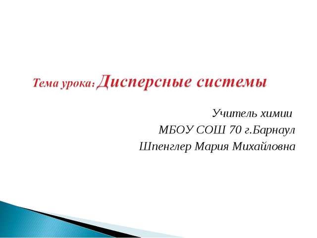 Учитель химии МБОУ СОШ 70 г.Барнаул Шпенглер Мария Михайловна