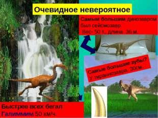 Самым большим динозавром был сейсмозавр. Вес- 50 т., длина 36 м. Быстрее всех