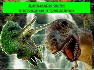 Динозавры были плотоядные и травоядные