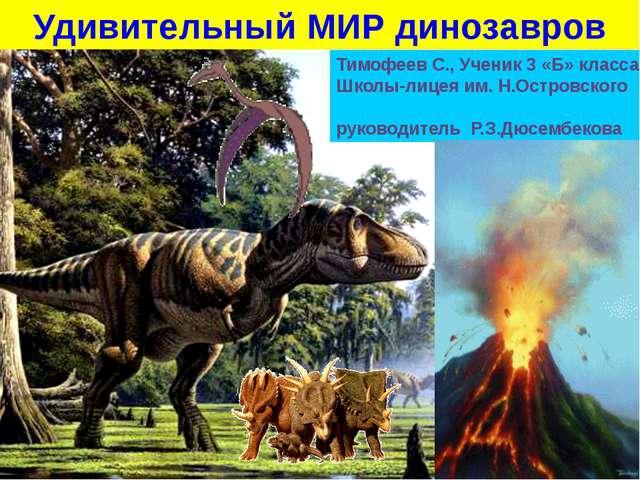Удивительный МИР динозавров Тимофеев С., Ученик 3 «Б» класса Школы-лицея им....
